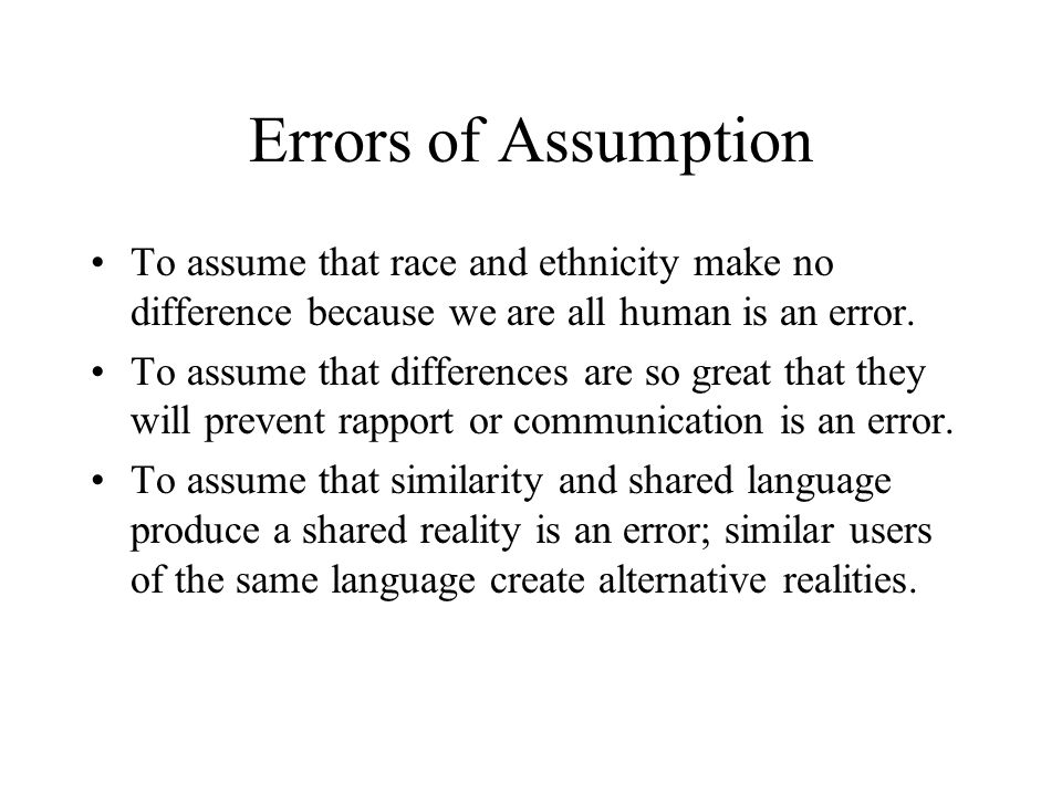 Errors of Assumption To assume that race and ethnicity make no difference because we are all human is an error.