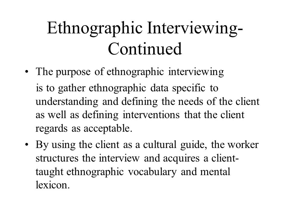 Ethnographic Interviewing- Continued The purpose of ethnographic interviewing is to gather ethnographic data specific to understanding and defining the needs of the client as well as defining interventions that the client regards as acceptable.