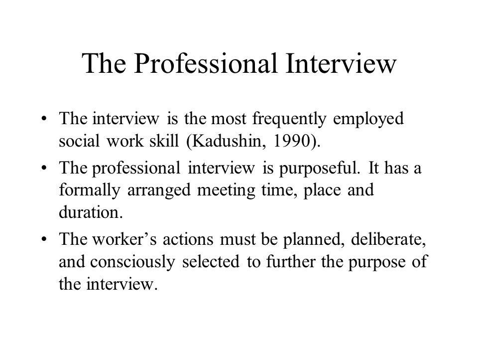 The Professional Interview The interview is the most frequently employed social work skill (Kadushin, 1990).