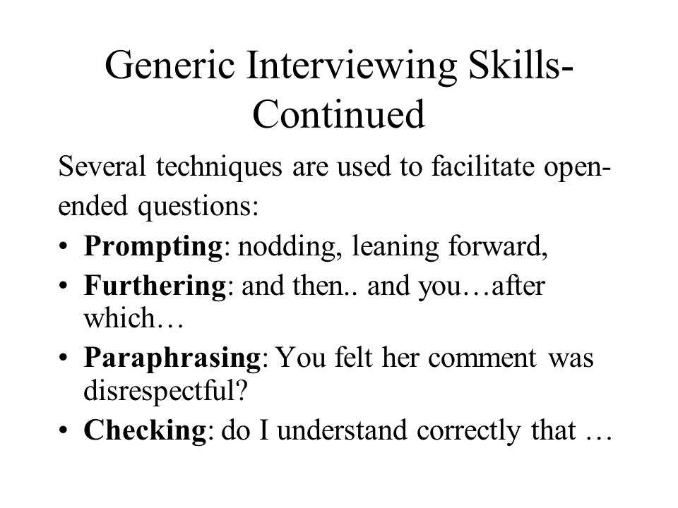 Generic Interviewing Skills- Continued Several techniques are used to facilitate open- ended questions: Prompting: nodding, leaning forward, Furthering: and then..