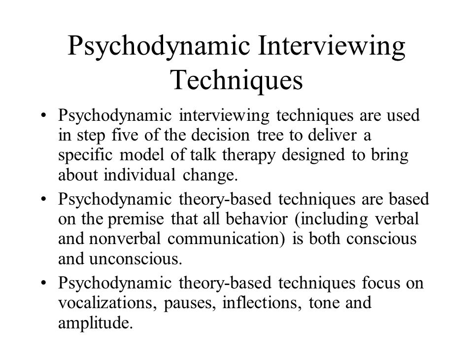 Psychodynamic Interviewing Techniques Psychodynamic interviewing techniques are used in step five of the decision tree to deliver a specific model of talk therapy designed to bring about individual change.