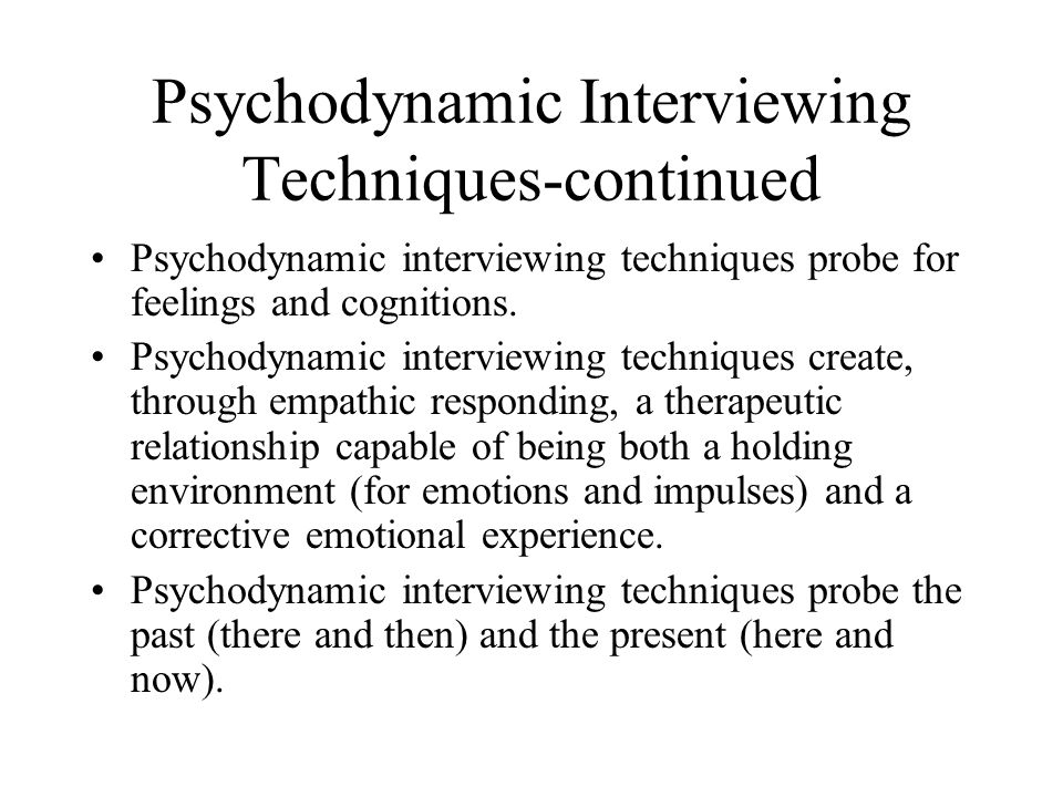 Psychodynamic Interviewing Techniques-continued Psychodynamic interviewing techniques probe for feelings and cognitions.