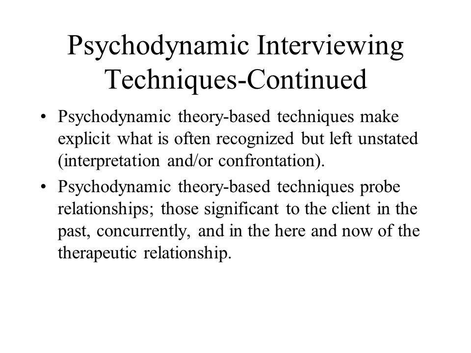 Psychodynamic Interviewing Techniques-Continued Psychodynamic theory-based techniques make explicit what is often recognized but left unstated (interpretation and/or confrontation).