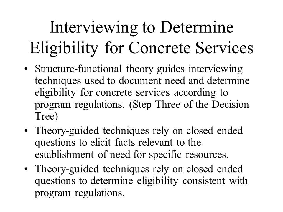 Interviewing to Determine Eligibility for Concrete Services Structure-functional theory guides interviewing techniques used to document need and determine eligibility for concrete services according to program regulations.