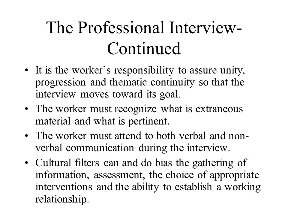 The Professional Interview- Continued It is the worker's responsibility to assure unity, progression and thematic continuity so that the interview moves toward its goal.
