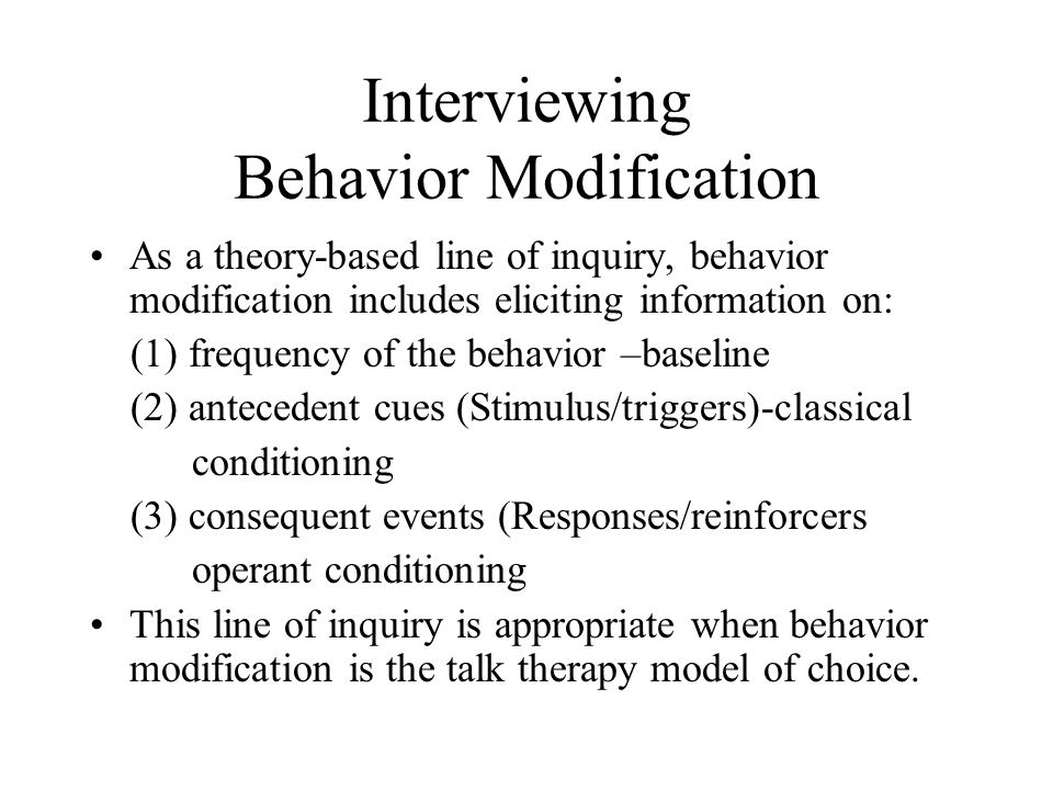 Interviewing Behavior Modification As a theory-based line of inquiry, behavior modification includes eliciting information on: (1) frequency of the behavior –baseline (2) antecedent cues (Stimulus/triggers)-classical conditioning (3) consequent events (Responses/reinforcers operant conditioning This line of inquiry is appropriate when behavior modification is the talk therapy model of choice.