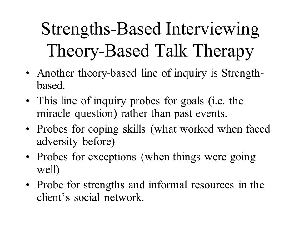 Strengths-Based Interviewing Theory-Based Talk Therapy Another theory-based line of inquiry is Strength- based.