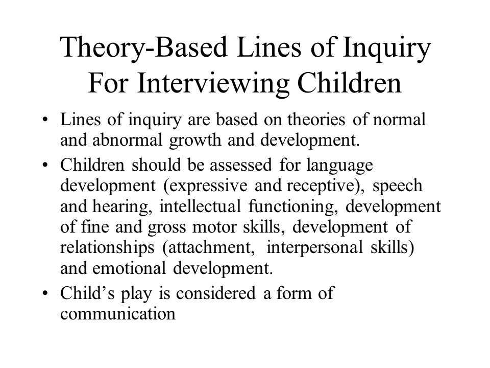 Theory-Based Lines of Inquiry For Interviewing Children Lines of inquiry are based on theories of normal and abnormal growth and development.