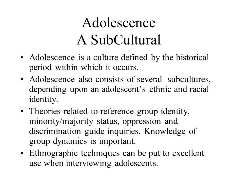 Adolescence A SubCultural Adolescence is a culture defined by the historical period within which it occurs.