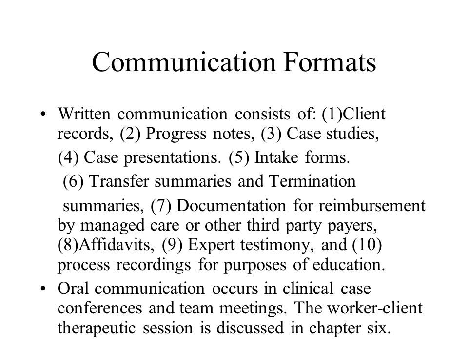 Communication Formats Written communication consists of: (1)Client records, (2) Progress notes, (3) Case studies, (4) Case presentations.