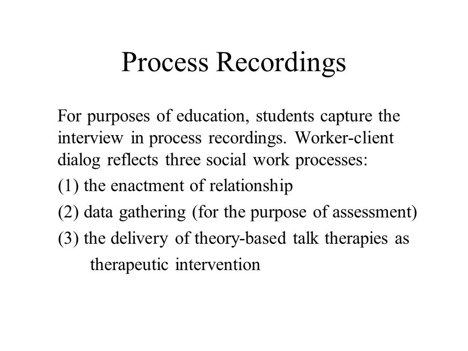 Process Recordings For purposes of education, students capture the interview in process recordings.