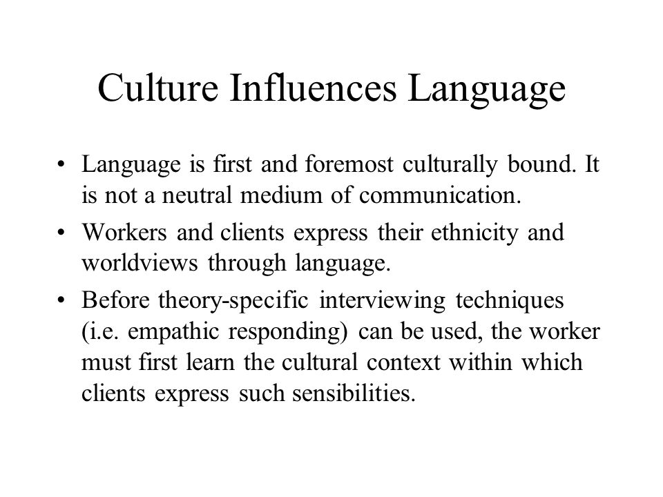 Culture Influences Language Language is first and foremost culturally bound.