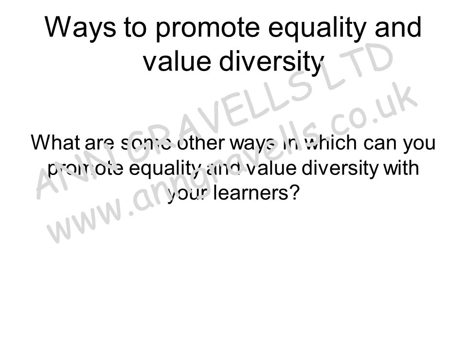Ways to promote equality and value diversity What are some other ways in which can you promote equality and value diversity with your learners? ANN GR