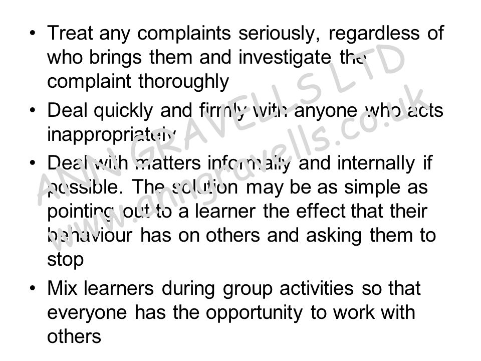 Treat any complaints seriously, regardless of who brings them and investigate the complaint thoroughly Deal quickly and firmly with anyone who acts in