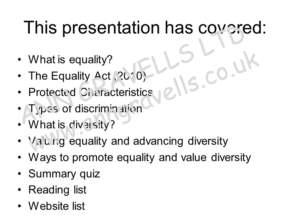 This presentation has covered: What is equality? The Equality Act (2010) Protected Characteristics Types of discrimination What is diversity? Valuing