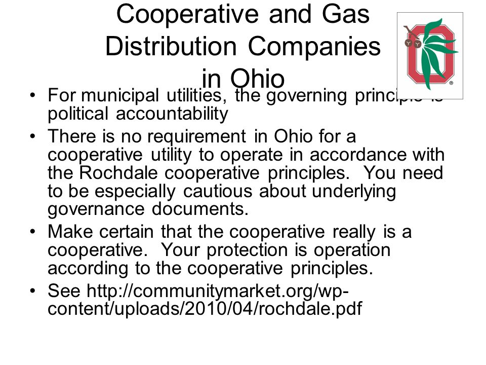Cooperative and Gas Distribution Companies in Ohio For municipal utilities, the governing principle is political accountability There is no requirement in Ohio for a cooperative utility to operate in accordance with the Rochdale cooperative principles.