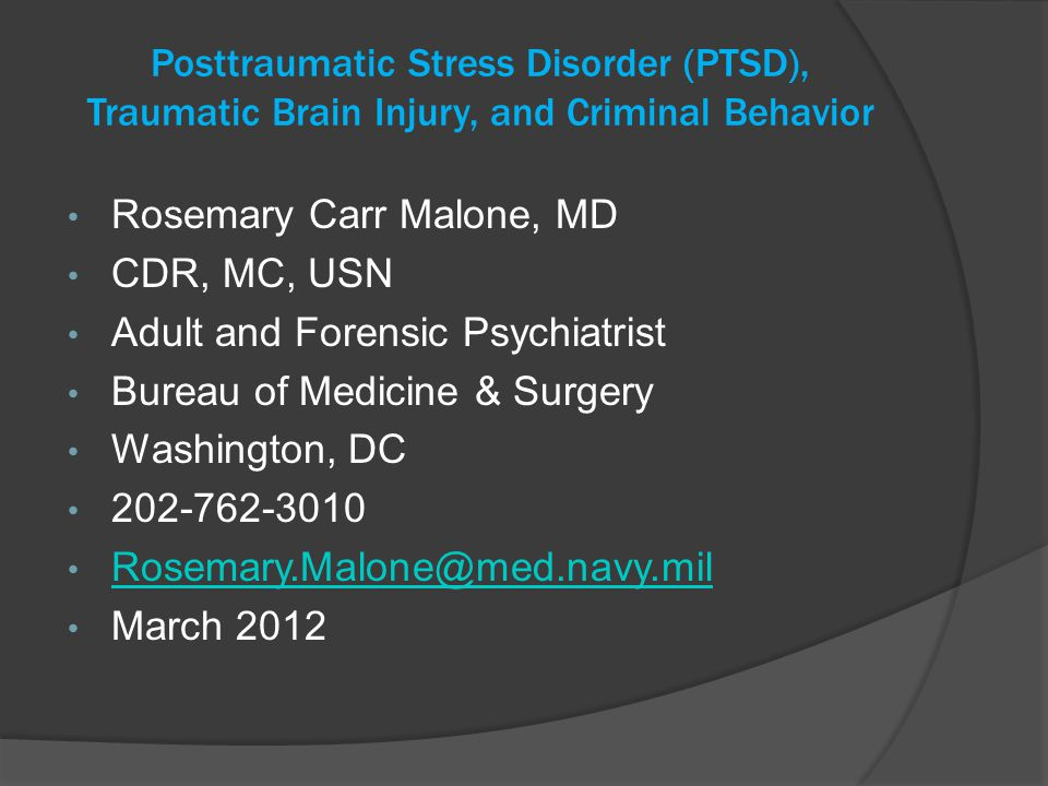 Posttraumatic Stress Disorder (PTSD), Traumatic Brain Injury, and Criminal Behavior Rosemary Carr Malone, MD CDR, MC, USN Adult and Forensic Psychiatrist Bureau of Medicine & Surgery Washington, DC 202-762-3010 Rosemary.Malone@med.navy.mil March 2012