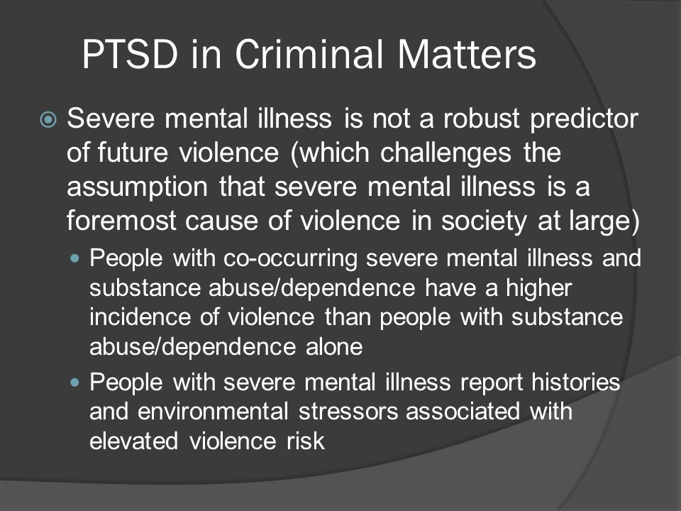 PTSD in Criminal Matters  Severe mental illness is not a robust predictor of future violence (which challenges the assumption that severe mental illness is a foremost cause of violence in society at large) People with co-occurring severe mental illness and substance abuse/dependence have a higher incidence of violence than people with substance abuse/dependence alone People with severe mental illness report histories and environmental stressors associated with elevated violence risk