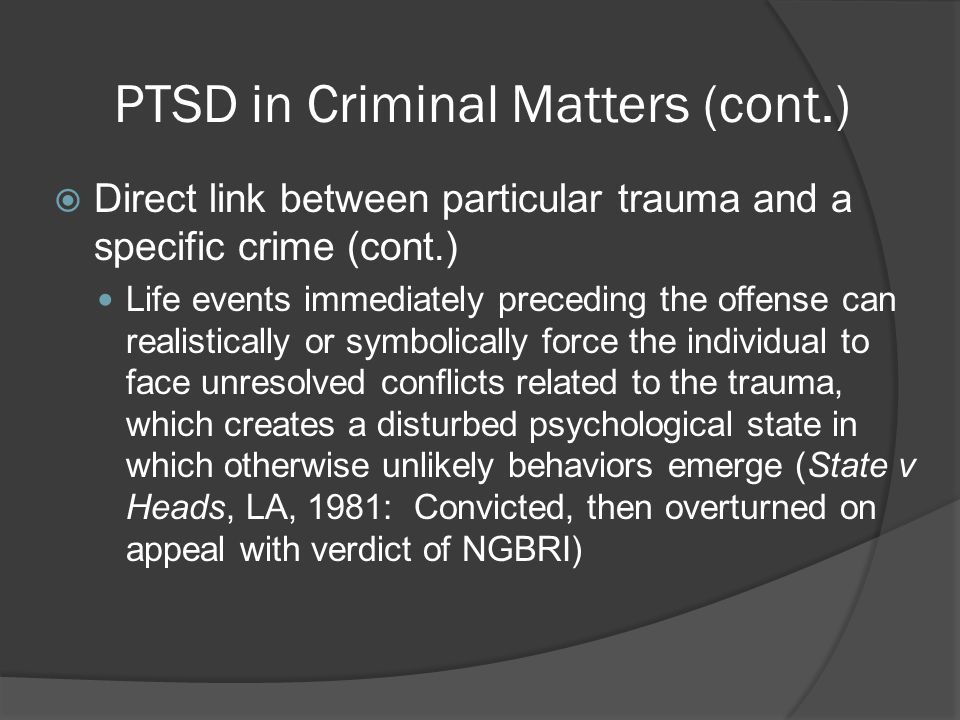PTSD in Criminal Matters (cont.)  Direct link between particular trauma and a specific crime (cont.) Life events immediately preceding the offense can realistically or symbolically force the individual to face unresolved conflicts related to the trauma, which creates a disturbed psychological state in which otherwise unlikely behaviors emerge (State v Heads, LA, 1981: Convicted, then overturned on appeal with verdict of NGBRI)