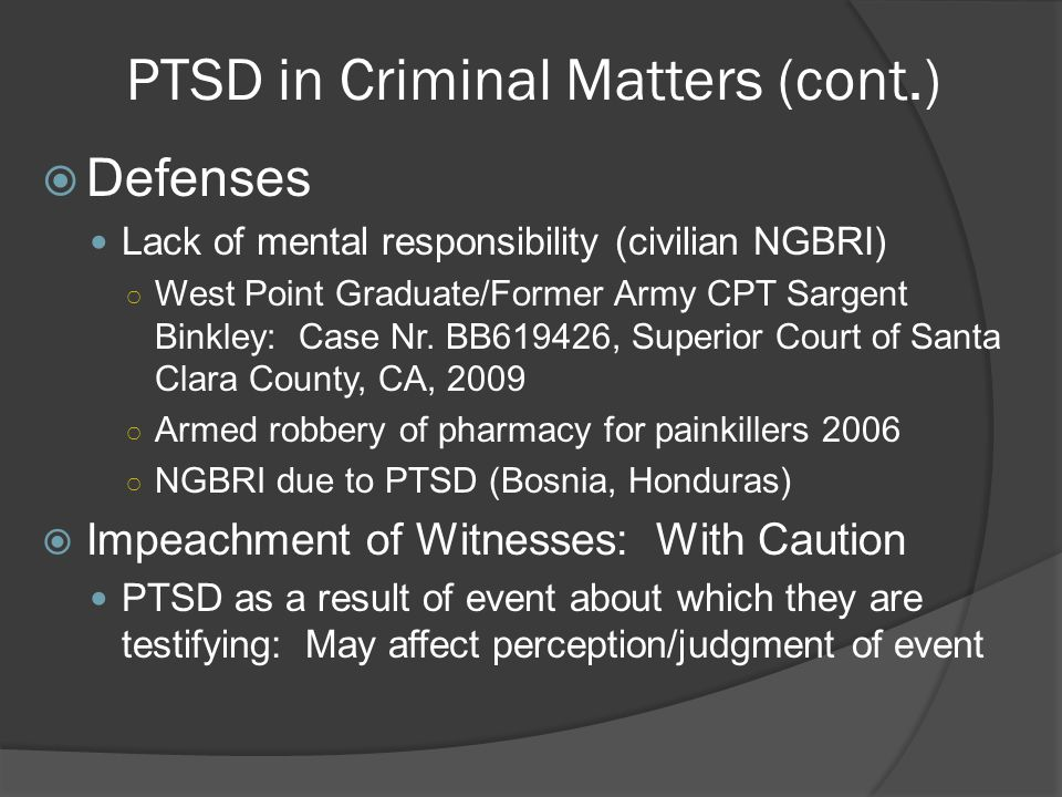 PTSD in Criminal Matters (cont.)  Defenses Lack of mental responsibility (civilian NGBRI) ○ West Point Graduate/Former Army CPT Sargent Binkley: Case Nr.
