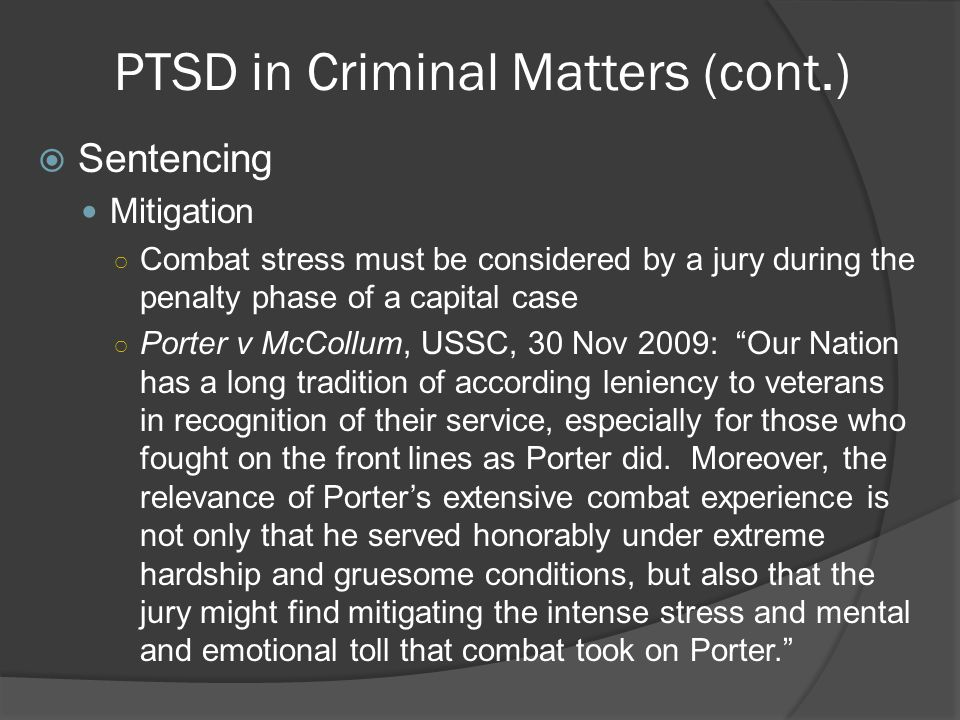 PTSD in Criminal Matters (cont.)  Sentencing Mitigation ○ Combat stress must be considered by a jury during the penalty phase of a capital case ○ Porter v McCollum, USSC, 30 Nov 2009: Our Nation has a long tradition of according leniency to veterans in recognition of their service, especially for those who fought on the front lines as Porter did.