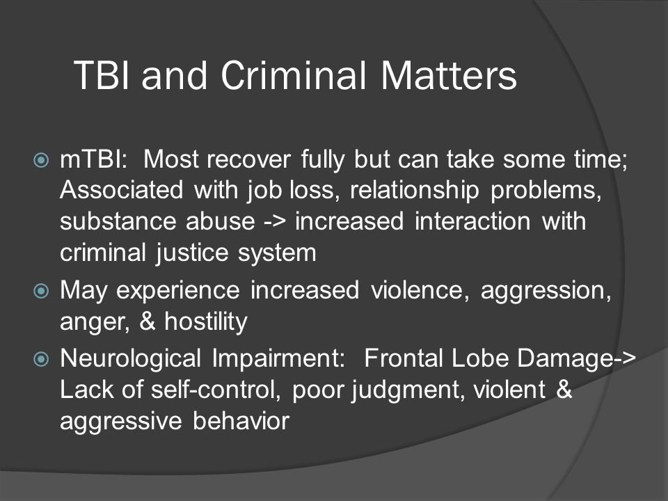 TBI and Criminal Matters  mTBI: Most recover fully but can take some time; Associated with job loss, relationship problems, substance abuse -> increased interaction with criminal justice system  May experience increased violence, aggression, anger, & hostility  Neurological Impairment: Frontal Lobe Damage-> Lack of self-control, poor judgment, violent & aggressive behavior