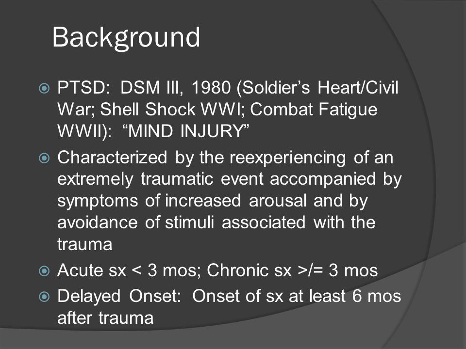 Background (cont.)  Trauma: Combat, Sexual/Physical Assault, Robbery, Severe MVA, Kidnapped/Hostage, Terrorist Attack, Torture, POW, Natural/Manmade Disasters, Life-threatening Illness, Witness Serious Injury/Death, Unexpectedly Witnessing Dead Body/Body Parts, Learn about Violent Assault/Accident/Injury, Learn about Sudden Unexpected Death, Learn about Child's Life- threatening Illness