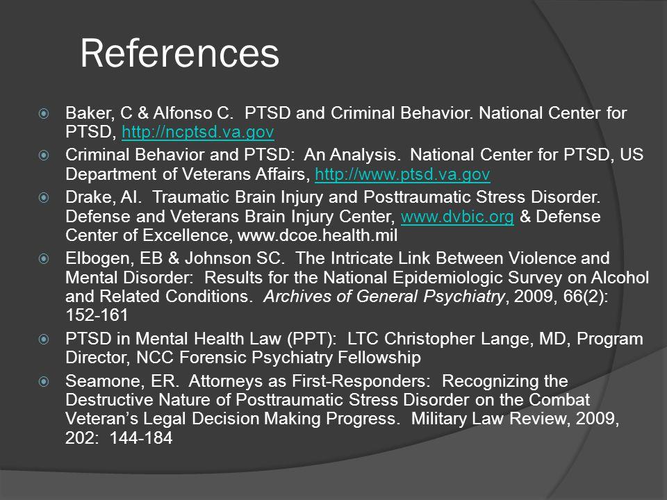 References  Baker, C & Alfonso C. PTSD and Criminal Behavior. National Center for PTSD, http://ncptsd.va.govhttp://ncptsd.va.gov  Criminal Behavior