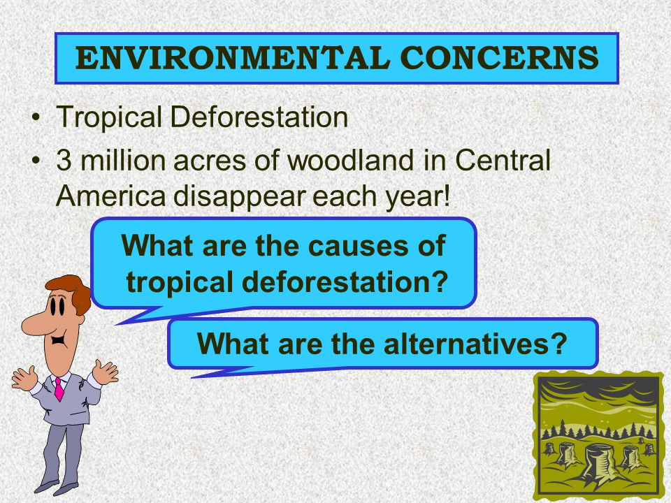 ENVIRONMENTAL CONCERNS Tropical Deforestation 3 million acres of woodland in Central America disappear each year! What are the causes of tropical defo