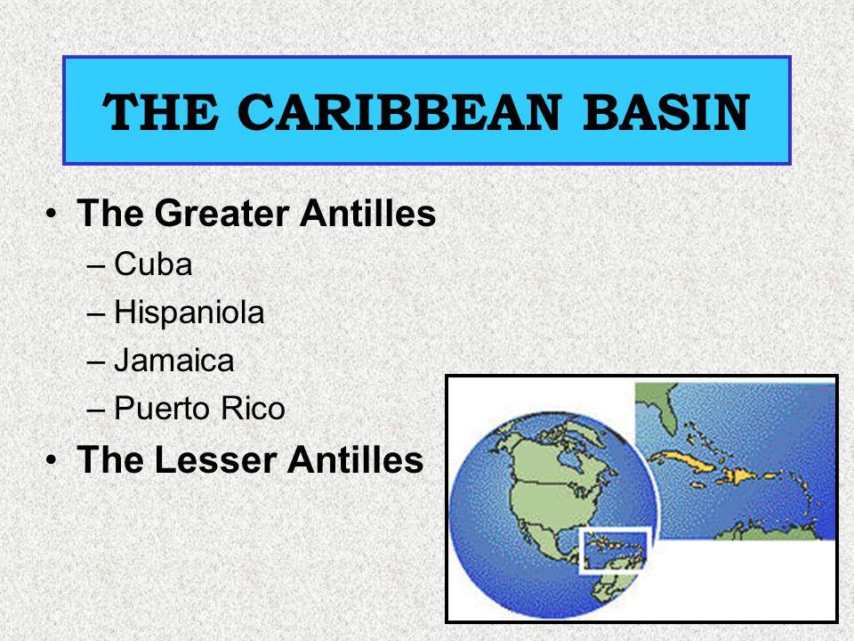 THE CARIBBEAN BASIN The Greater Antilles –Cuba –Hispaniola –Jamaica –Puerto Rico The Lesser Antilles