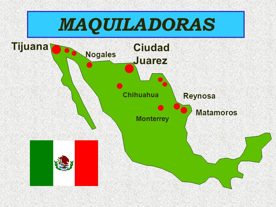 MAQUILADORAS Tijuana Nogales Ciudad Juarez Matamoros Reynosa Monterrey Chihuahua