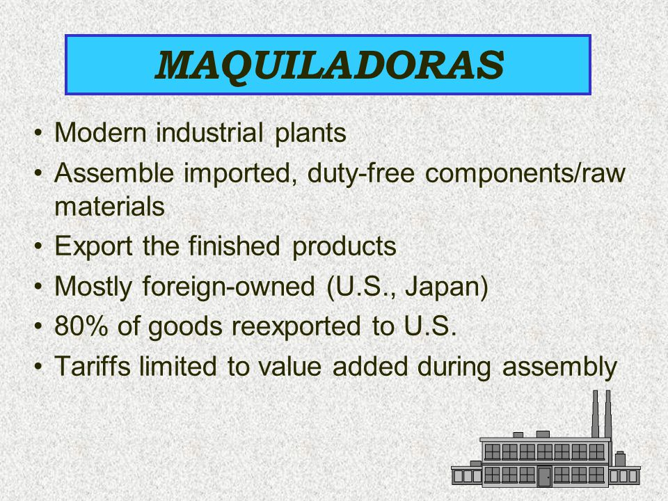 Modern industrial plants Assemble imported, duty-free components/raw materials Export the finished products Mostly foreign-owned (U.S., Japan) 80% of