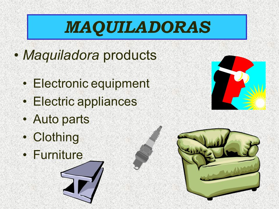 Maquiladora products MAQUILADORAS Electronic equipment Electric appliances Auto parts Clothing Furniture