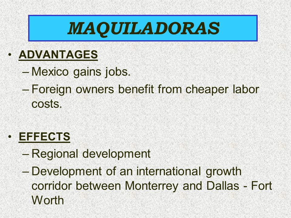 ADVANTAGES –Mexico gains jobs. –Foreign owners benefit from cheaper labor costs. EFFECTS –Regional development –Development of an international growth