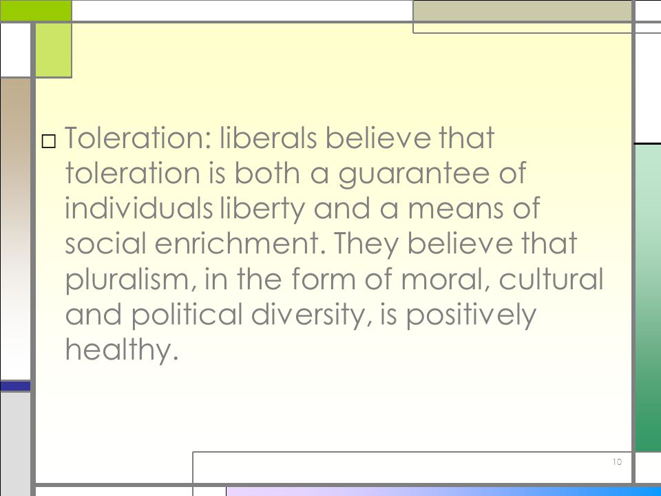 10 □Toleration: liberals believe that toleration is both a guarantee of individuals liberty and a means of social enrichment. They believe that plural