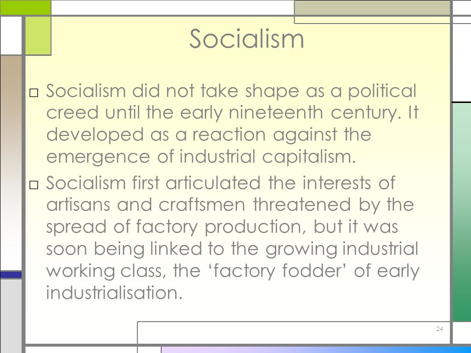 24 Socialism □Socialism did not take shape as a political creed until the early nineteenth century. It developed as a reaction against the emergence o