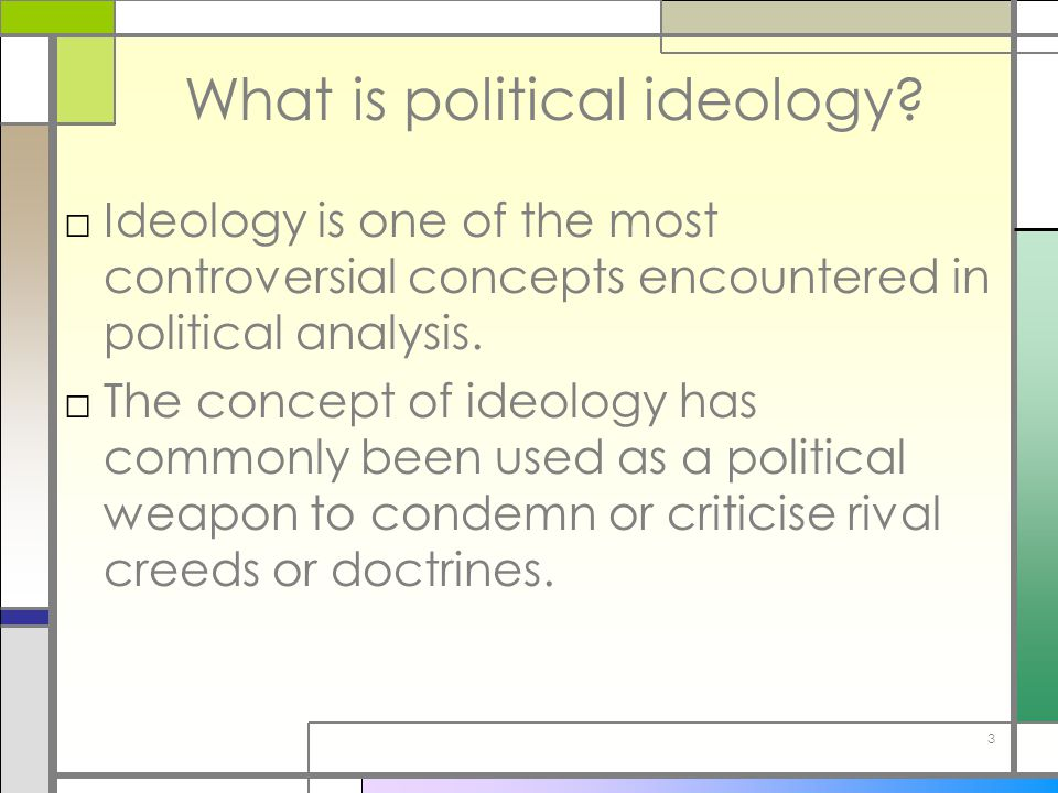 3 What is political ideology? □Ideology is one of the most controversial concepts encountered in political analysis. □The concept of ideology has comm