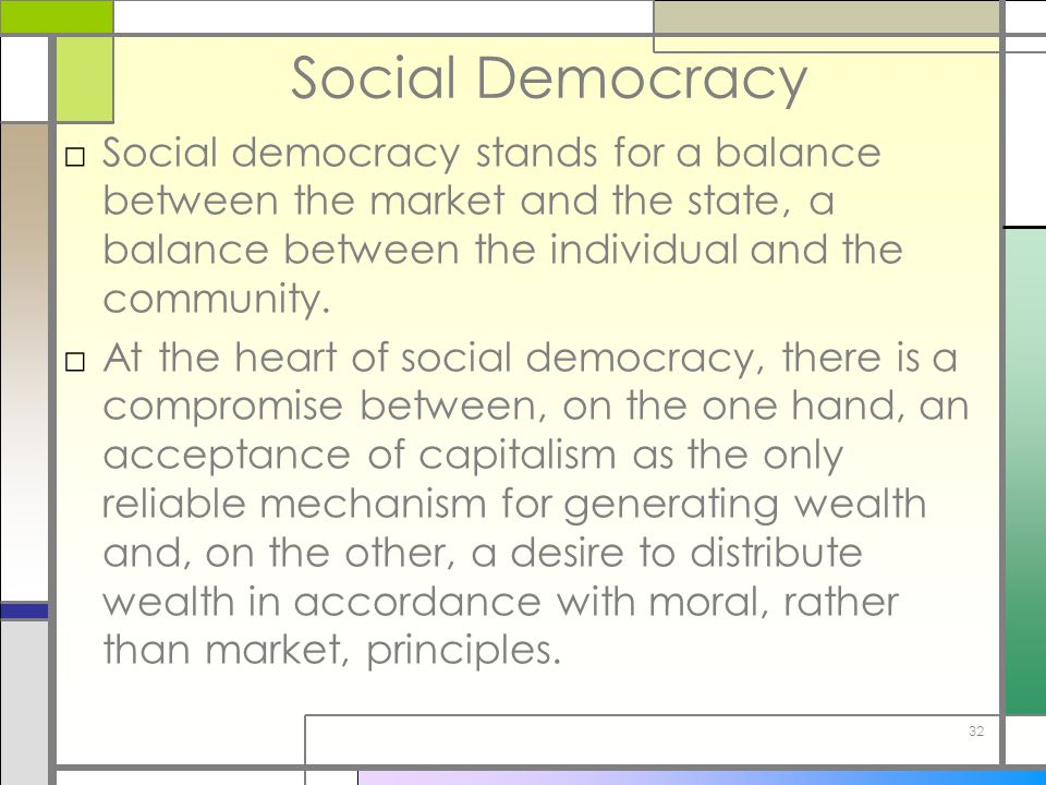32 Social Democracy □Social democracy stands for a balance between the market and the state, a balance between the individual and the community. □At t