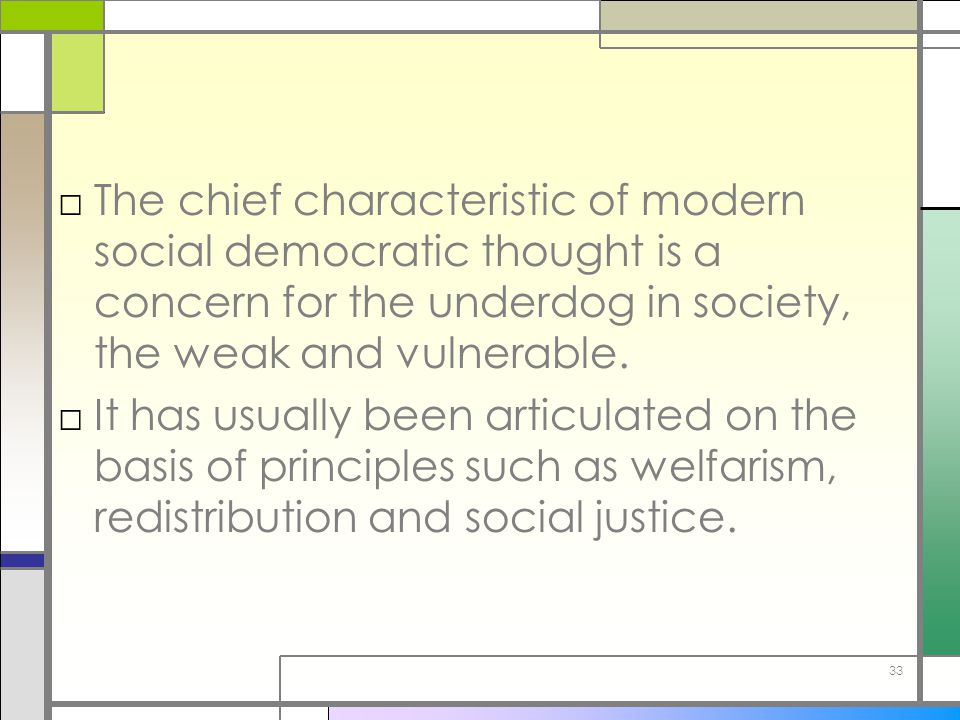 33 □The chief characteristic of modern social democratic thought is a concern for the underdog in society, the weak and vulnerable. □It has usually be