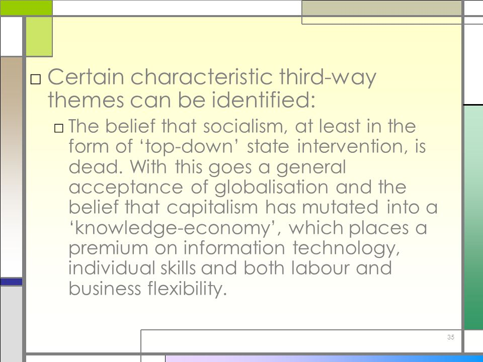 35 □Certain characteristic third-way themes can be identified: □The belief that socialism, at least in the form of 'top-down' state intervention, is d