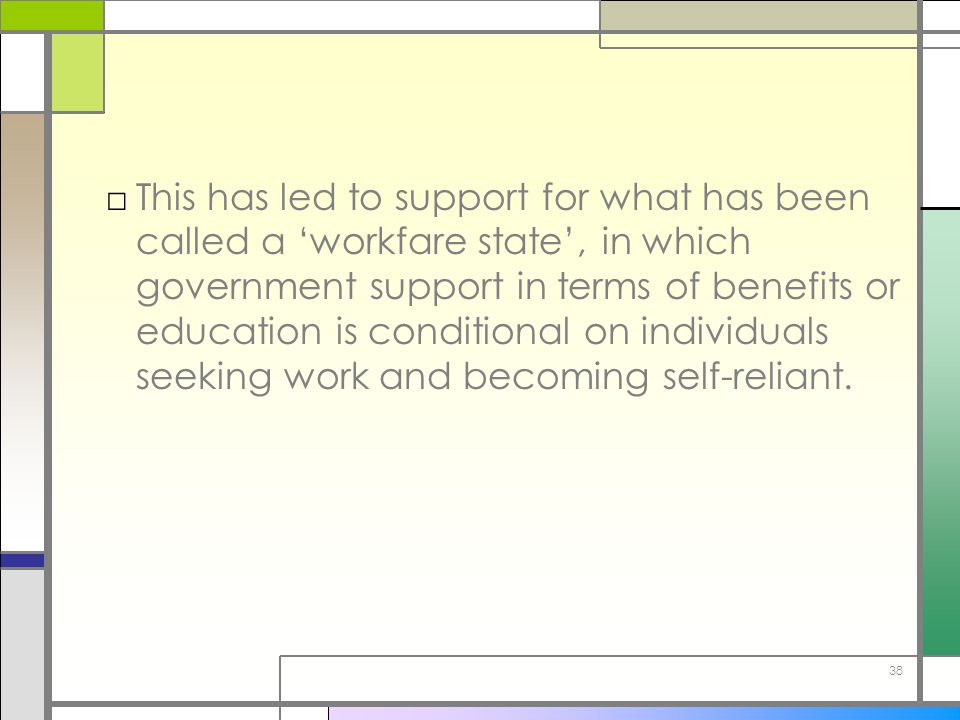 38 □This has led to support for what has been called a 'workfare state', in which government support in terms of benefits or education is conditional
