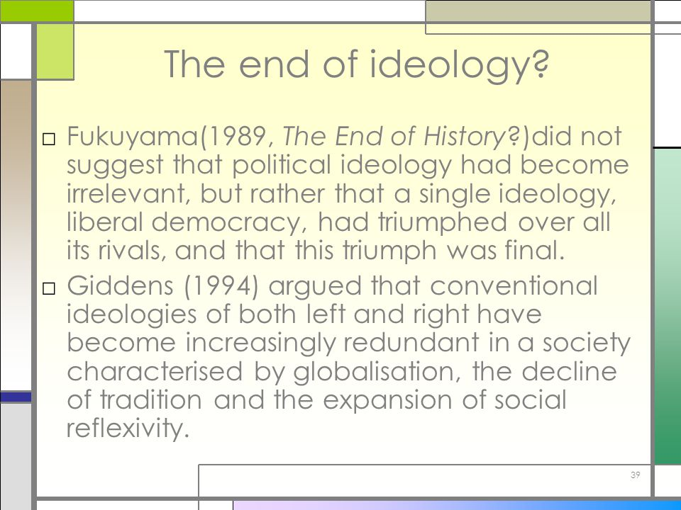 39 The end of ideology? □Fukuyama(1989, The End of History?)did not suggest that political ideology had become irrelevant, but rather that a single id