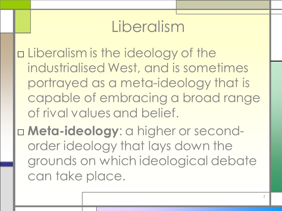 5 Liberalism □Liberalism is the ideology of the industrialised West, and is sometimes portrayed as a meta-ideology that is capable of embracing a broa