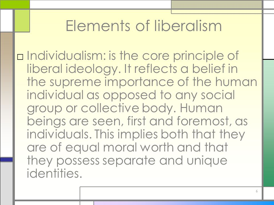 6 Elements of liberalism □Individualism: is the core principle of liberal ideology. It reflects a belief in the supreme importance of the human indivi