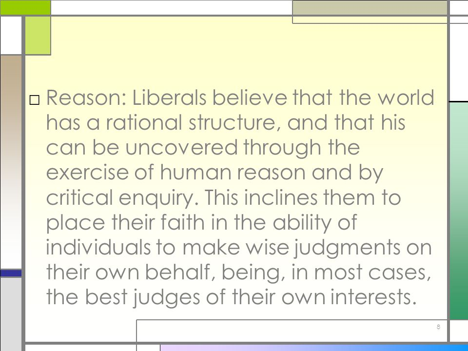 8 □Reason: Liberals believe that the world has a rational structure, and that his can be uncovered through the exercise of human reason and by critica