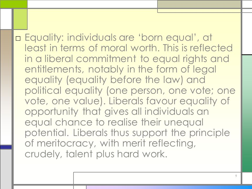 9 □Equality: individuals are 'born equal', at least in terms of moral worth. This is reflected in a liberal commitment to equal rights and entitlement