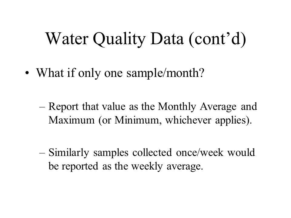 Water Quality Data (cont'd) What if only one sample/month? –Report that value as the Monthly Average and Maximum (or Minimum, whichever applies). –Sim