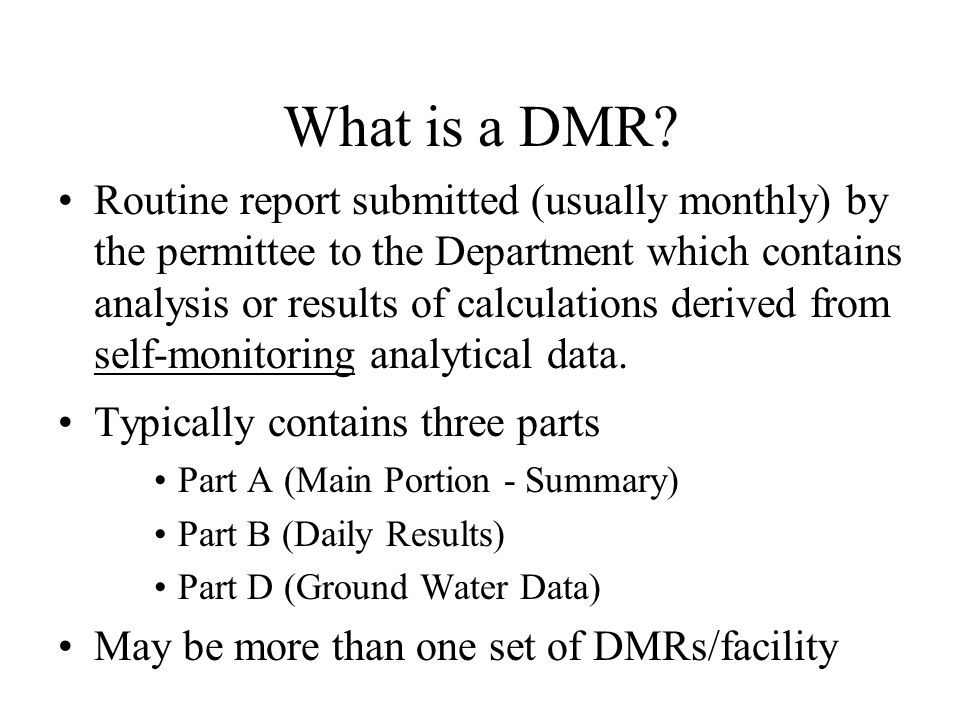 What is a DMR? Routine report submitted (usually monthly) by the permittee to the Department which contains analysis or results of calculations derive
