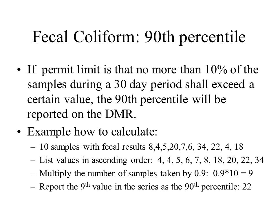 Fecal Coliform: 90th percentile If permit limit is that no more than 10% of the samples during a 30 day period shall exceed a certain value, the 90th