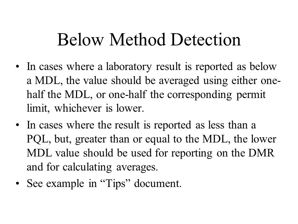 Below Method Detection In cases where a laboratory result is reported as below a MDL, the value should be averaged using either one- half the MDL, or